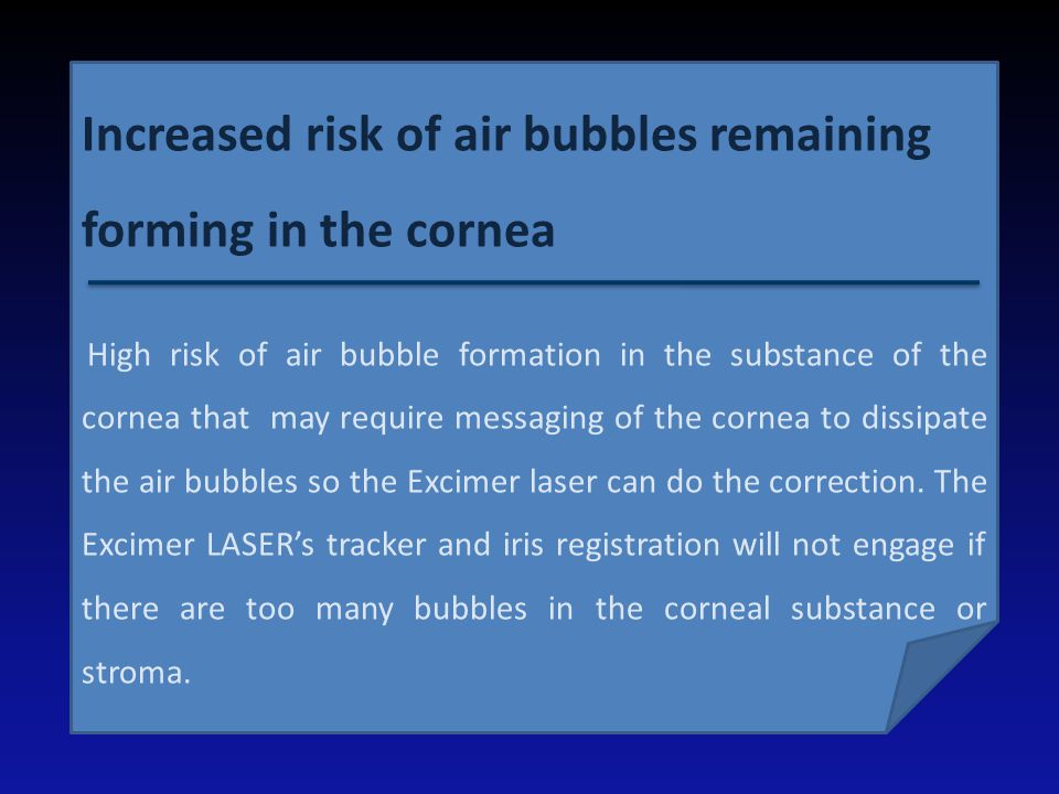 Increased risk of air bubbles remaining forming in the cornea High risk of air bubble formation in the substance of the cornea that may require messag