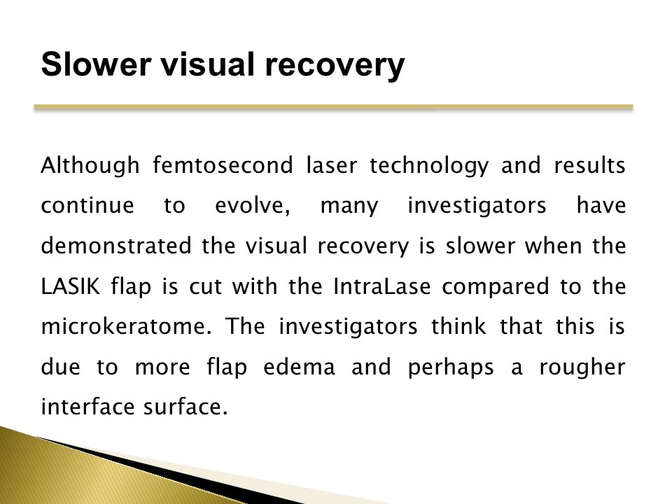 Slower visual recovery Although femtosecond laser technology and results continue to evolve, many investigators have demonstrated the visual recovery