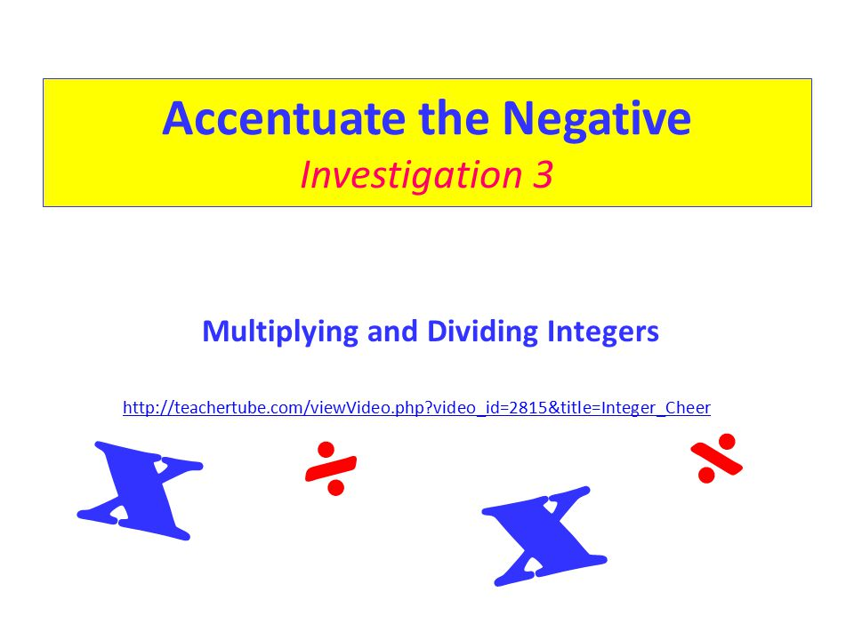 Accentuate the Negative Investigation 3 Multiplying and Dividing Integers http://teachertube.com/viewVideo.php?video_id=2815&title=Integer_Cheer X X ÷