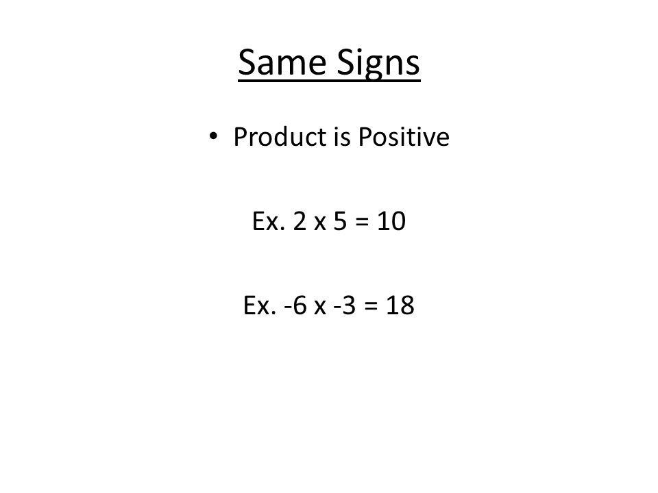 Different Signs Product is Negative Ex. -7 x 3 = -21 Ex. 2 x -1 = -2