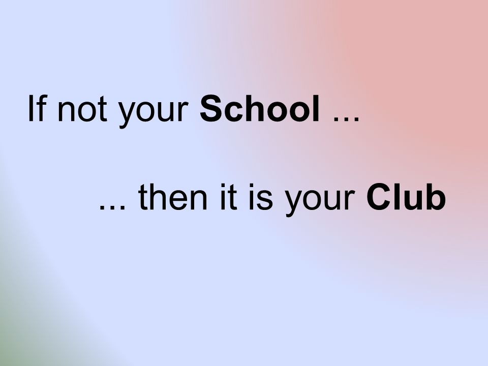 If not your School...... then it is your Club