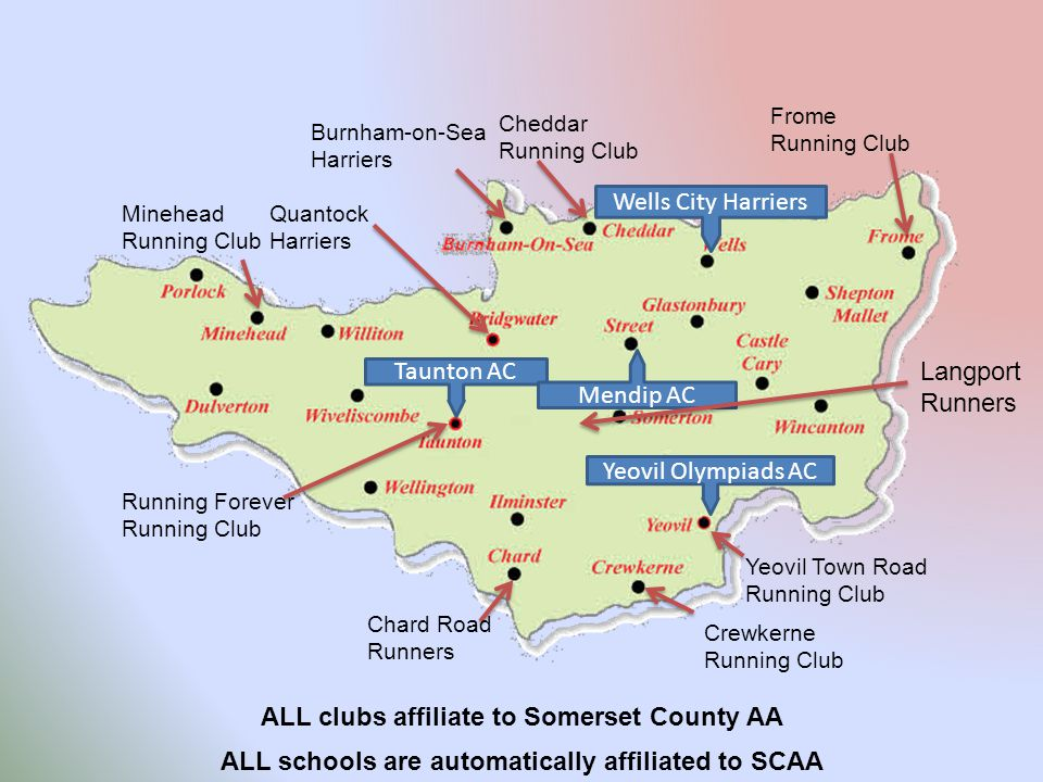 Taunton AC Yeovil Olympiads AC Wells City Harriers Mendip AC Frome Running Club Langport Runners Crewkerne Running Club Cheddar Running Club Quantock Harriers Minehead Running Club Running Forever Running Club Burnham-on-Sea Harriers Chard Road Runners Yeovil Town Road Running Club ALL schools are automatically affiliated to SCAA ALL clubs affiliate to Somerset County AA