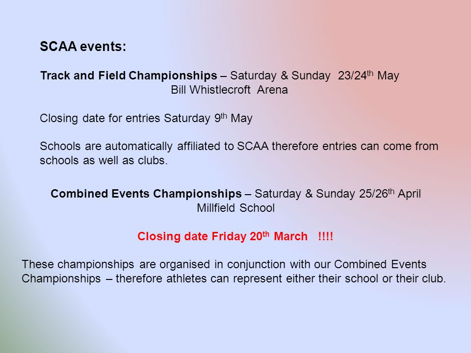 SCAA events: Track and Field Championships – Saturday & Sunday 23/24 th May Bill Whistlecroft Arena Closing date for entries Saturday 9 th May Schools are automatically affiliated to SCAA therefore entries can come from schools as well as clubs.