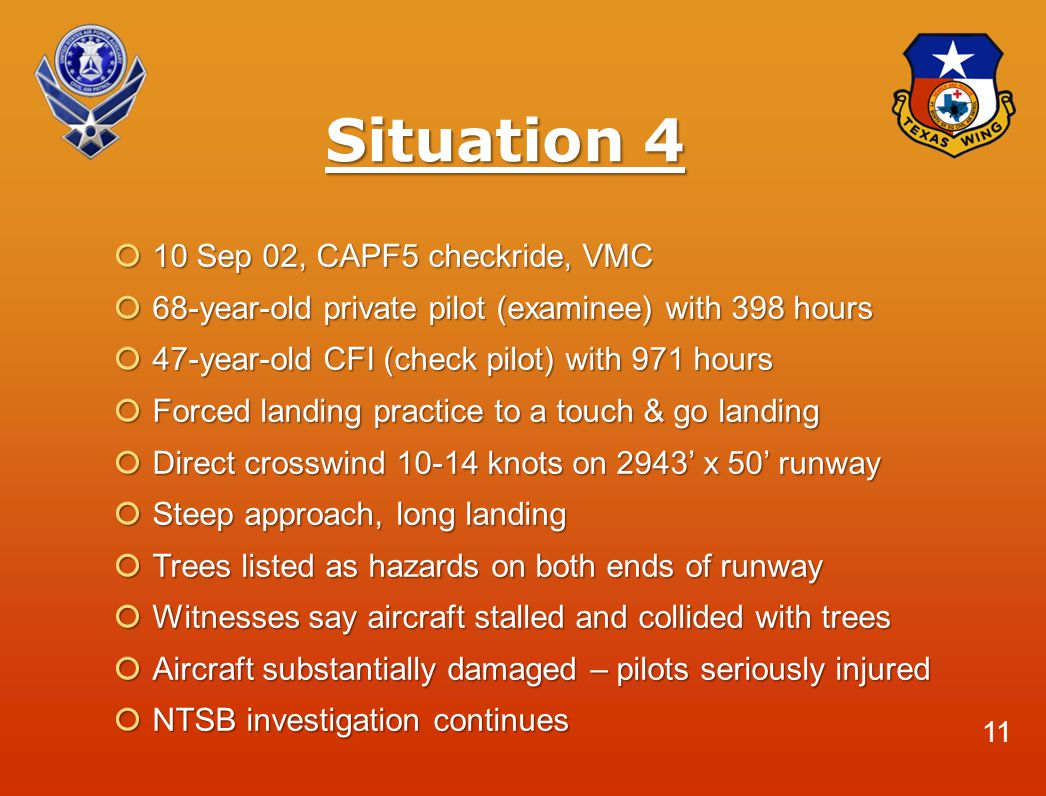 Situation 4  10 Sep 02, CAPF5 checkride, VMC  68-year-old private pilot (examinee) with 398 hours  47-year-old CFI (check pilot) with 971 hours  Forced landing practice to a touch & go landing  Direct crosswind 10-14 knots on 2943' x 50' runway  Steep approach, long landing  Trees listed as hazards on both ends of runway  Witnesses say aircraft stalled and collided with trees  Aircraft substantially damaged – pilots seriously injured  NTSB investigation continues 11
