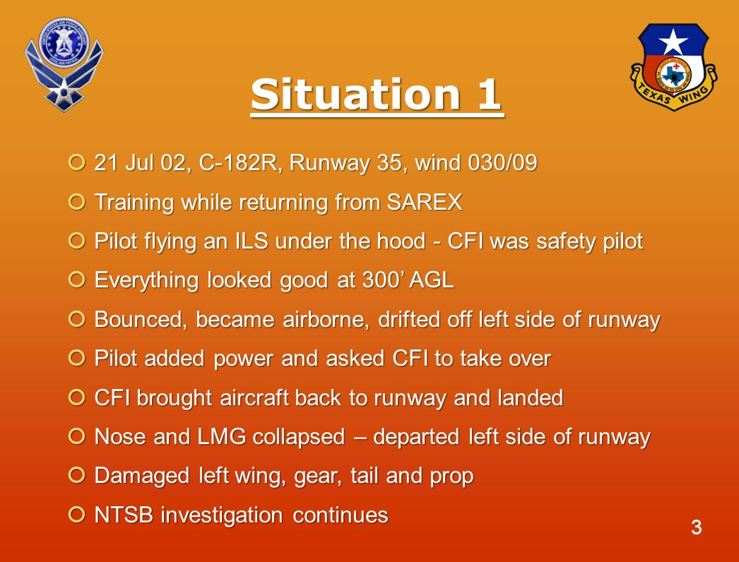 Situation 1  21 Jul 02, C-182R, Runway 35, wind 030/09  Training while returning from SAREX  Pilot flying an ILS under the hood - CFI was safety pilot  Everything looked good at 300' AGL  Bounced, became airborne, drifted off left side of runway  Pilot added power and asked CFI to take over  CFI brought aircraft back to runway and landed  Nose and LMG collapsed – departed left side of runway  Damaged left wing, gear, tail and prop  NTSB investigation continues 3