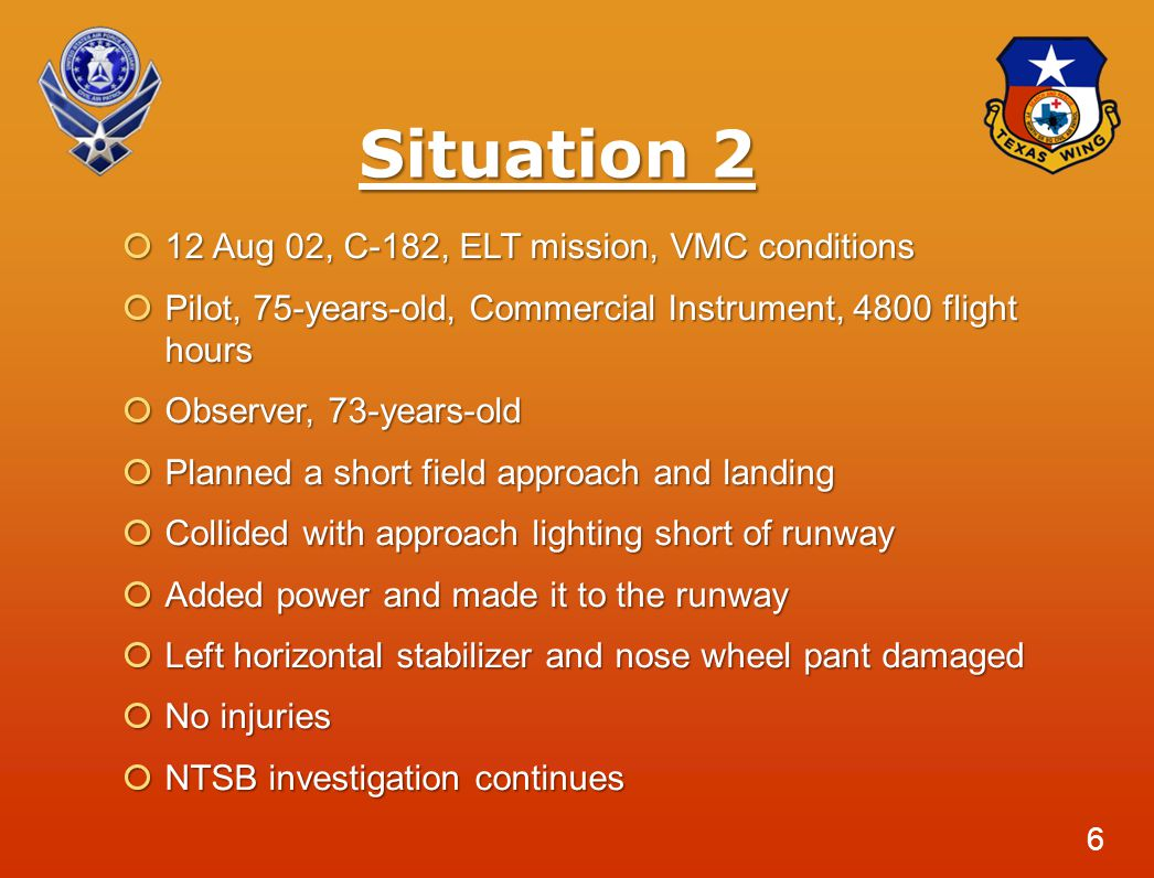 Situation 2  12 Aug 02, C-182, ELT mission, VMC conditions  Pilot, 75-years-old, Commercial Instrument, 4800 flight hours  Observer, 73-years-old  Planned a short field approach and landing  Collided with approach lighting short of runway  Added power and made it to the runway  Left horizontal stabilizer and nose wheel pant damaged  No injuries  NTSB investigation continues 6
