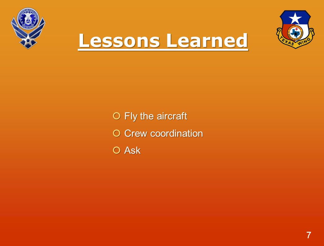 Lessons Learned  Fly the aircraft  Crew coordination  Ask 7