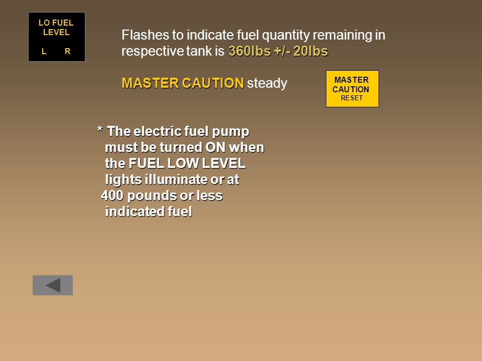 Flashes to indicate fuel quantity remaining in 360lbs +/- 20lbs respective tank is 360lbs +/- 20lbs MASTER CAUTION MASTER CAUTION steady LO FUEL LEVEL L R MASTER CAUTION RESET * The electric fuel pump must be turned ON when must be turned ON when the FUEL LOW LEVEL the FUEL LOW LEVEL lights illuminate or at lights illuminate or at 400 pounds or less 400 pounds or less indicated fuel indicated fuel