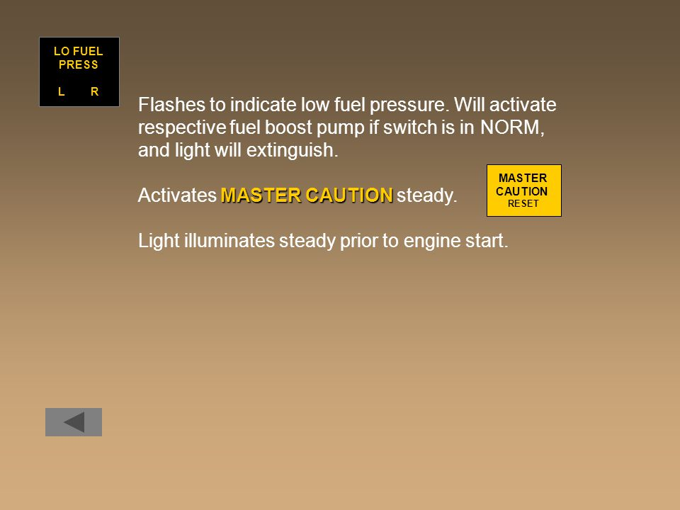 Flashes to indicate low fuel pressure. Will activate respective fuel boost pump if switch is in NORM, and light will extinguish. MASTER CAUTION Activa