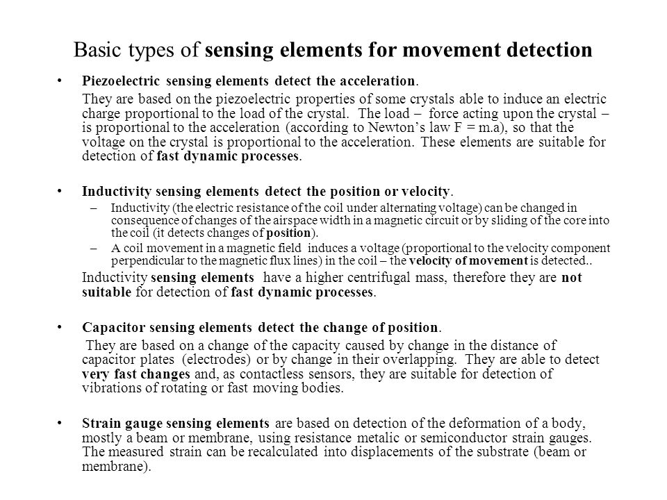 Basic types of sensing elements for movement detection Piezoelectric sensing elements detect the acceleration. They are based on the piezoelectric pro