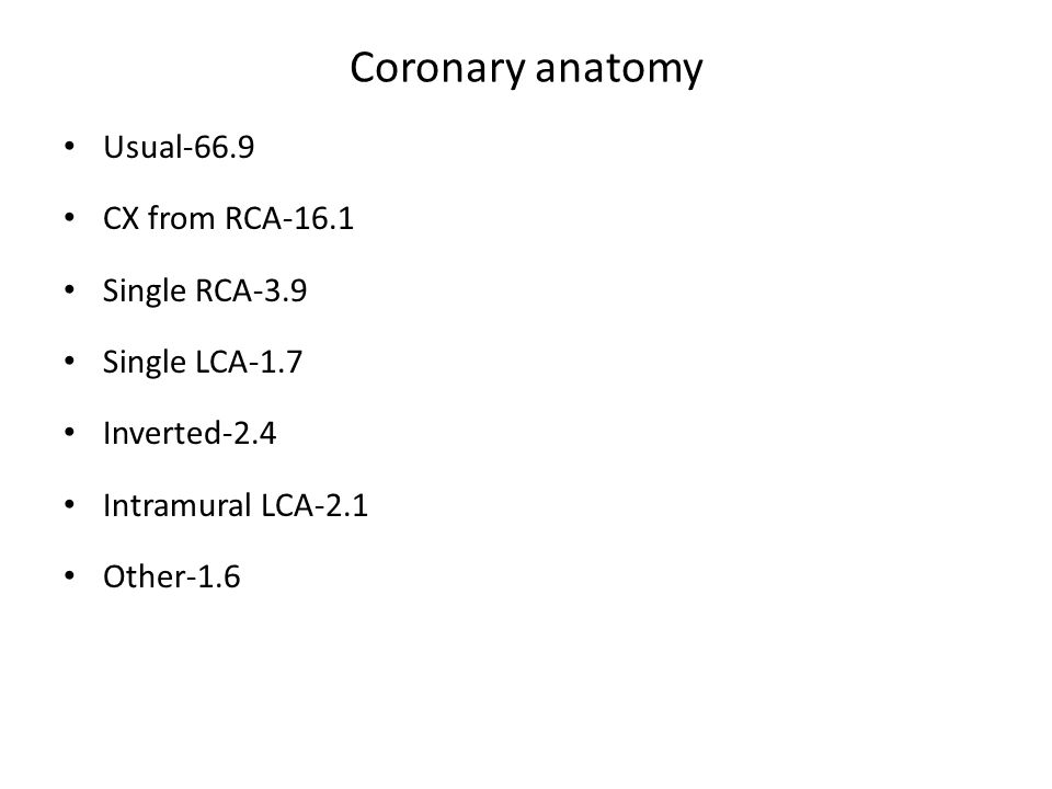 Coronary anatomy Usual-66.9 CX from RCA-16.1 Single RCA-3.9 Single LCA-1.7 Inverted-2.4 Intramural LCA-2.1 Other-1.6