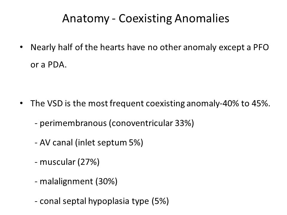 Anatomy - Coexisting Anomalies Nearly half of the hearts have no other anomaly except a PFO or a PDA. The VSD is the most frequent coexisting anomaly-