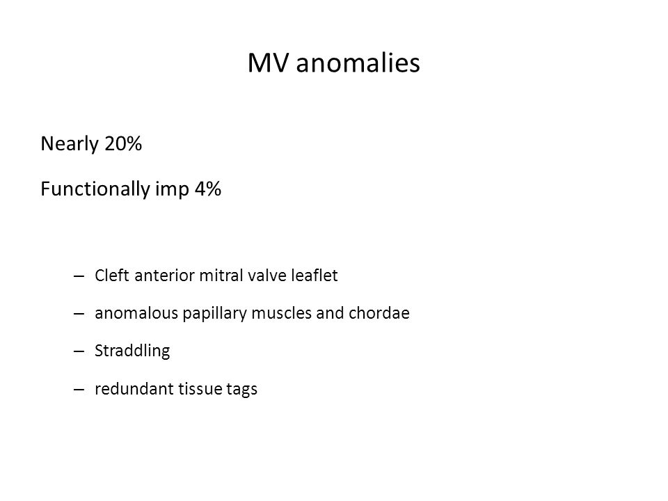 MV anomalies Nearly 20% Functionally imp 4% – Cleft anterior mitral valve leaflet – anomalous papillary muscles and chordae – Straddling – redundant t