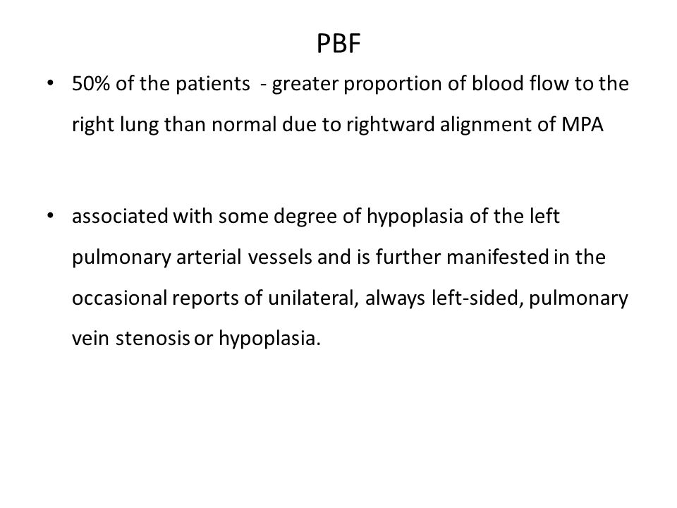 PBF 50% of the patients - greater proportion of blood flow to the right lung than normal due to rightward alignment of MPA associated with some degree