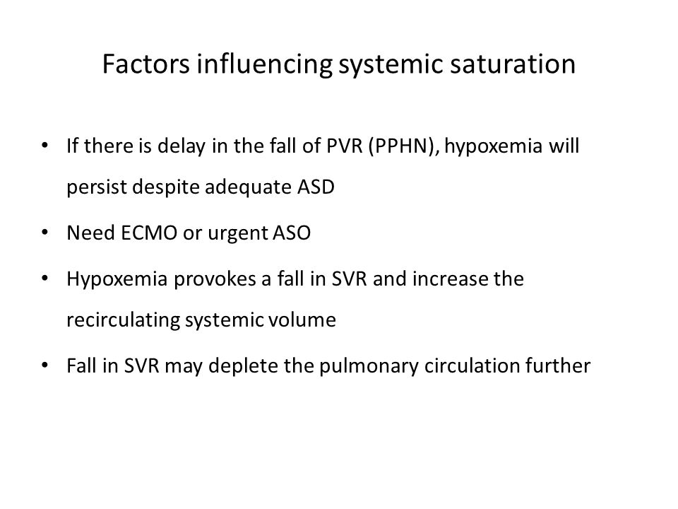 Factors influencing systemic saturation If there is delay in the fall of PVR (PPHN), hypoxemia will persist despite adequate ASD Need ECMO or urgent A