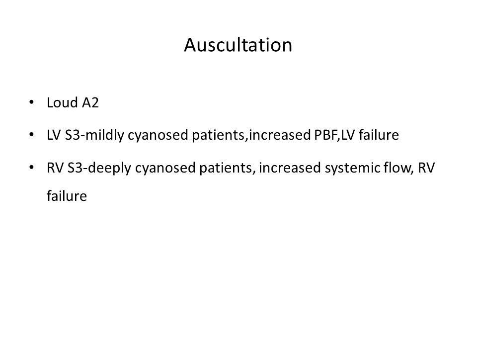 Auscultation Loud A2 LV S3-mildly cyanosed patients,increased PBF,LV failure RV S3-deeply cyanosed patients, increased systemic flow, RV failure