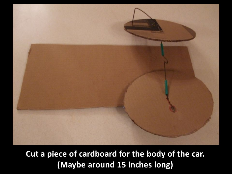 Cut a piece of cardboard for the body of the car. (Maybe around 15 inches long)