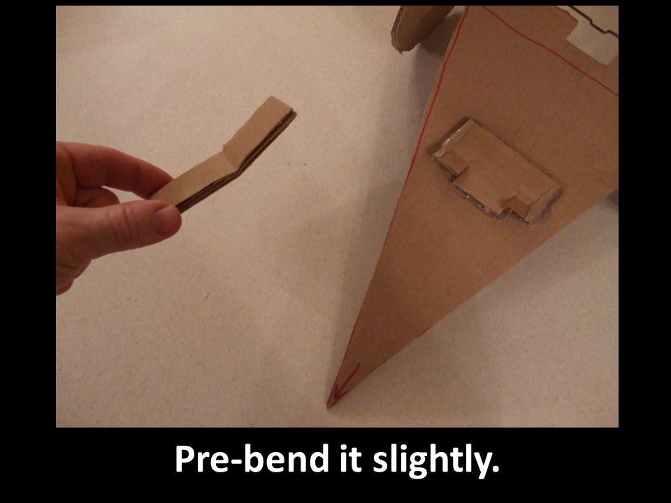 Pre-bend it slightly.