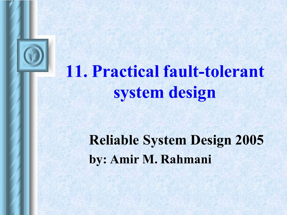 11. Practical fault-tolerant system design Reliable System Design 2005 by: Amir M. Rahmani