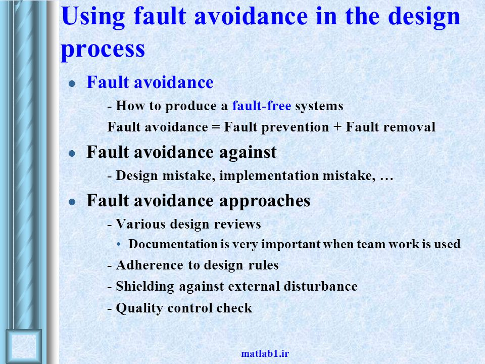 matlab1.ir Using fault avoidance in the design process Fault avoidance - How to produce a fault-free systems Fault avoidance = Fault prevention + Fault removal Fault avoidance against - Design mistake, implementation mistake, … Fault avoidance approaches - Various design reviews Documentation is very important when team work is used - Adherence to design rules - Shielding against external disturbance - Quality control check