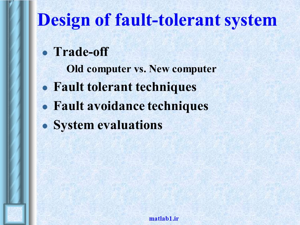 matlab1.ir Design of fault-tolerant system Trade-off Old computer vs.