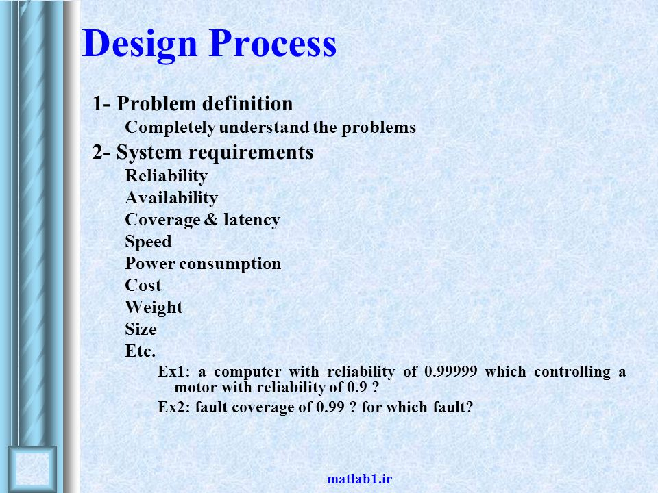 matlab1.ir Design Process (cont.) 3- System partitioning Partitioning system into manageable subsystems Partitioning system based on Reliability Availability Critically Example: Reliability of aircraft subsystems Flight-critical functions ; R(t) =0.99999 –Fly-by-wire (flap) Mission-critical functions ; R(t) =0.995 –Telecommunication Convenience functions ; R(t) =0.95 – No smoking lamp