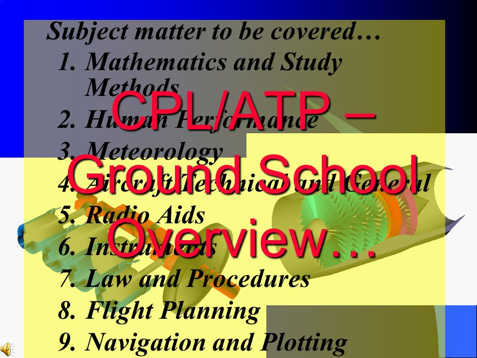 Subject matter to be covered… 1.Mathematics and Study Methods 2.Human Performance 3.Meteorology 4.Aircraft Technical and General 5.Radio Aids 6.Instru