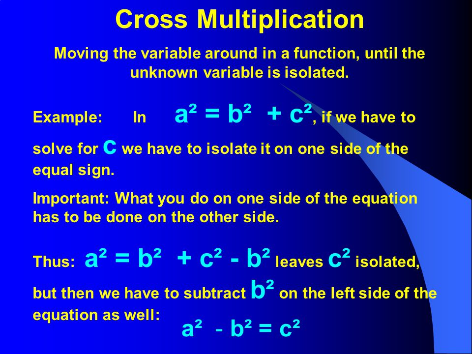 Cross Multiplication Moving the variable around in a function, until the unknown variable is isolated. Example: In a² = b² + c², if we have to solve f