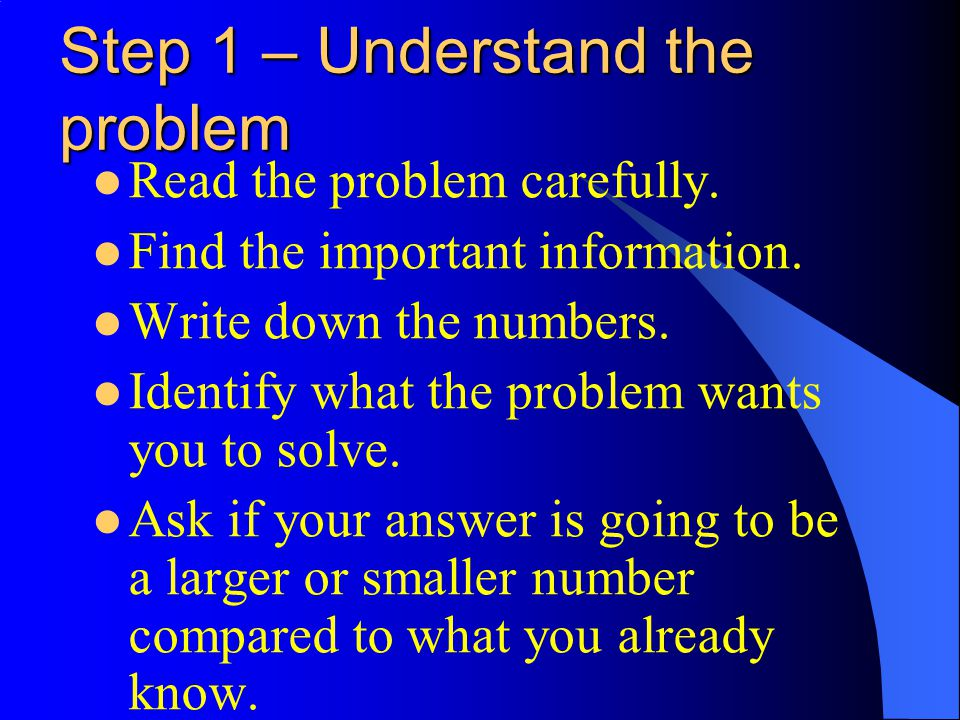 Step 1 – Understand the problem Read the problem carefully. Find the important information. Write down the numbers. Identify what the problem wants yo