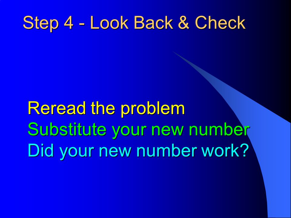 Step 4 - Look Back & Check Reread the problem Substitute your new number Did your new number work?