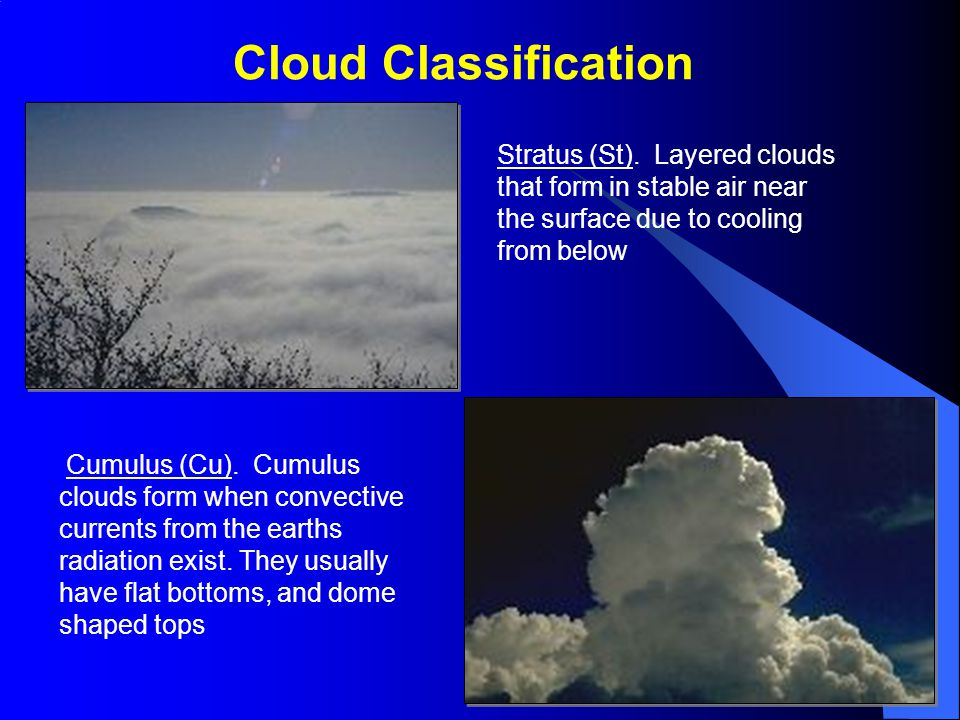 Cloud Classification Stratus (St). Layered clouds that form in stable air near the surface due to cooling from below Cumulus (Cu). Cumulus clouds form