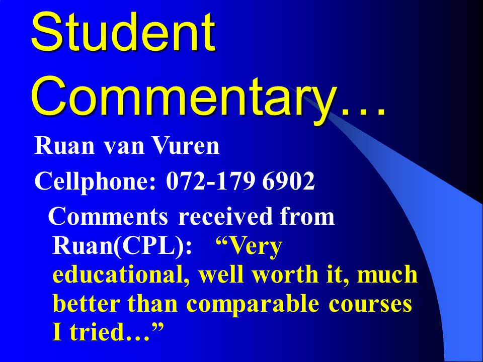 """Student Commentary… Ruan van Vuren Cellphone: 072-179 6902 Comments received from Ruan(CPL): """"Very educational, well worth it, much better than compar"""