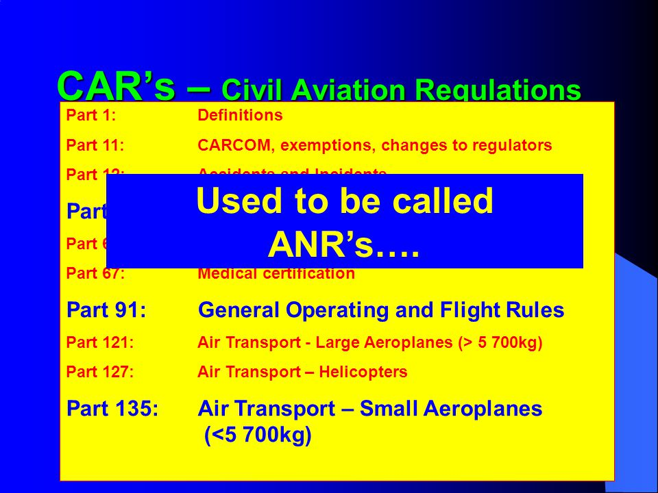 CAR's – Civil Aviation Regulations Part 1:Definitions Part 11:CARCOM, exemptions, changes to regulators Part 12:Accidents and Incidents Part 61:Pilot