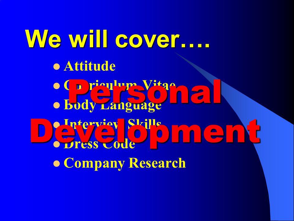 We will cover…. Attitude Curriculum Vitae Body Language Interview Skills Dress Code Company Research Personal Development