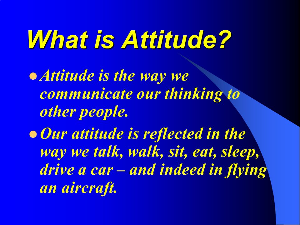 What is Attitude? Attitude is the way we communicate our thinking to other people. Our attitude is reflected in the way we talk, walk, sit, eat, sleep