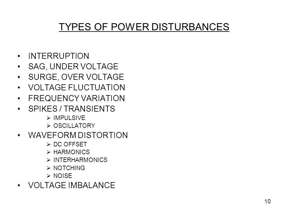 10 TYPES OF POWER DISTURBANCES INTERRUPTION SAG, UNDER VOLTAGE SURGE, OVER VOLTAGE VOLTAGE FLUCTUATION FREQUENCY VARIATION SPIKES / TRANSIENTS  IMPUL