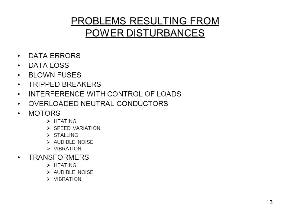 13 PROBLEMS RESULTING FROM POWER DISTURBANCES DATA ERRORS DATA LOSS BLOWN FUSES TRIPPED BREAKERS INTERFERENCE WITH CONTROL OF LOADS OVERLOADED NEUTRAL