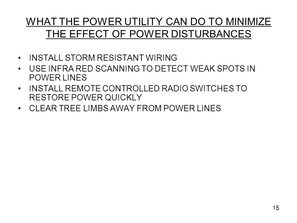 15 WHAT THE POWER UTILITY CAN DO TO MINIMIZE THE EFFECT OF POWER DISTURBANCES INSTALL STORM RESISTANT WIRING USE INFRA RED SCANNING TO DETECT WEAK SPO