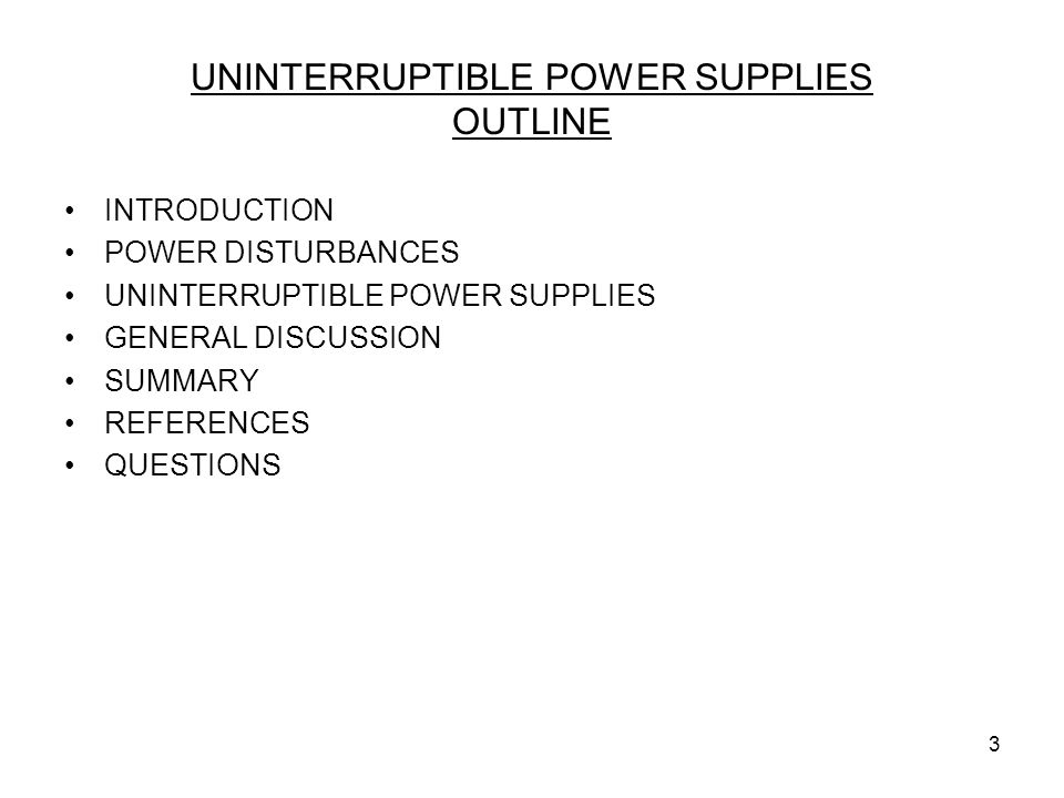 3 UNINTERRUPTIBLE POWER SUPPLIES OUTLINE INTRODUCTION POWER DISTURBANCES UNINTERRUPTIBLE POWER SUPPLIES GENERAL DISCUSSION SUMMARY REFERENCES QUESTION