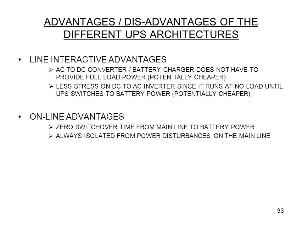 33 ADVANTAGES / DIS-ADVANTAGES OF THE DIFFERENT UPS ARCHITECTURES LINE INTERACTIVE ADVANTAGES  AC TO DC CONVERTER / BATTERY CHARGER DOES NOT HAVE TO