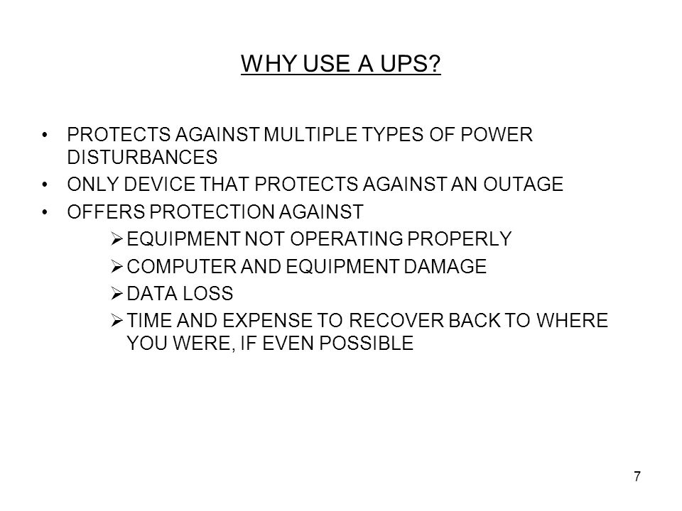 7 WHY USE A UPS? PROTECTS AGAINST MULTIPLE TYPES OF POWER DISTURBANCES ONLY DEVICE THAT PROTECTS AGAINST AN OUTAGE OFFERS PROTECTION AGAINST  EQUIPME