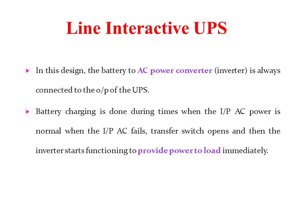 Line Interactive UPS  In this design, the battery to AC power converter (inverter) is always connected to the o/p of the UPS.  Battery charging is d