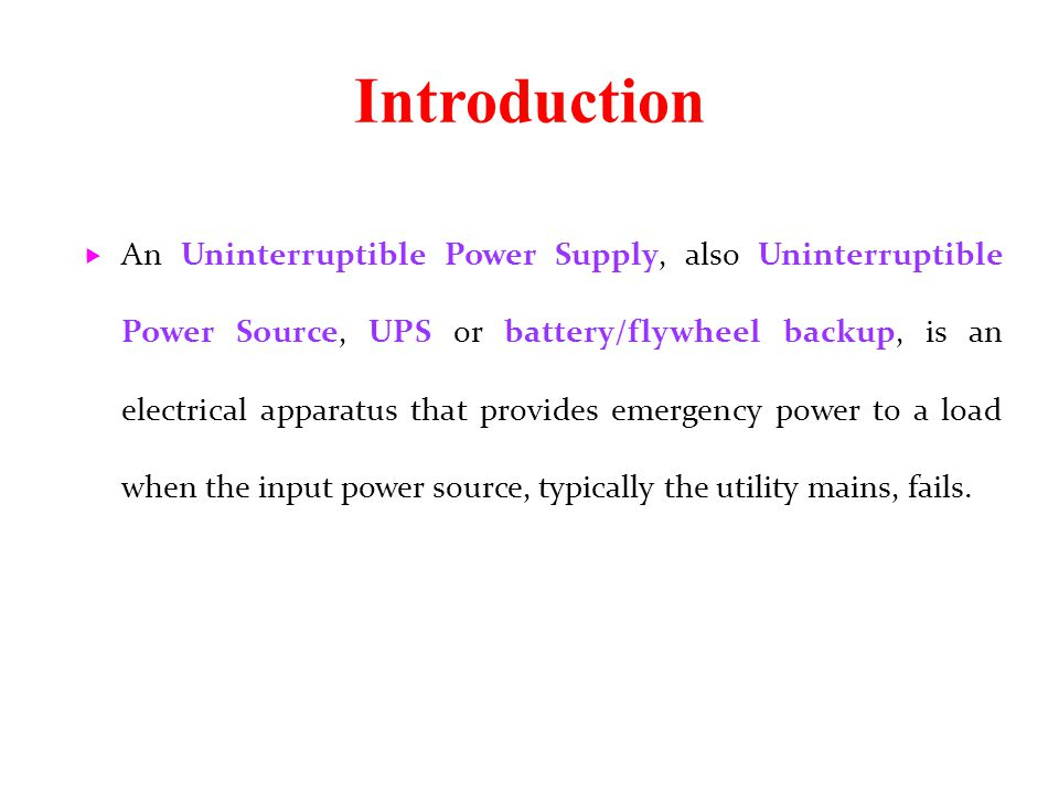 Introduction  An Uninterruptible Power Supply, also Uninterruptible Power Source, UPS or battery/flywheel backup, is an electrical apparatus that pro