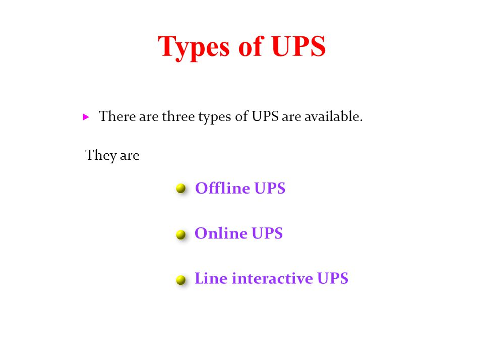 Types of UPS  There are three types of UPS are available. They are Offline UPS Online UPS Line interactive UPS