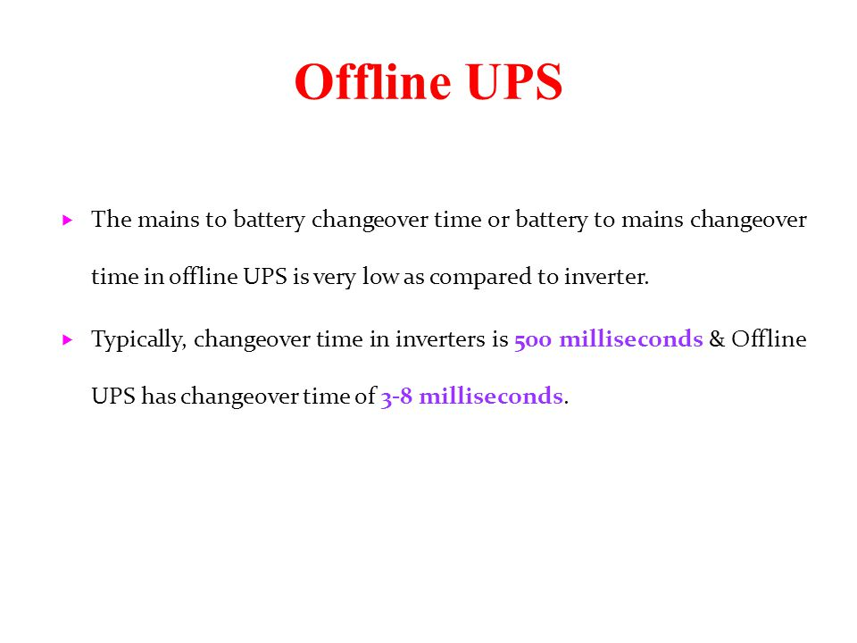 Offline UPS  The mains to battery changeover time or battery to mains changeover time in offline UPS is very low as compared to inverter.  Typically