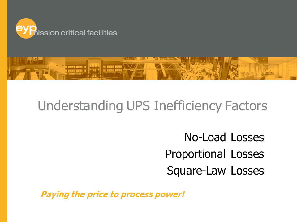 Understanding UPS Inefficiency Factors No-Load Losses Proportional Losses Square-Law Losses Paying the price to process power!