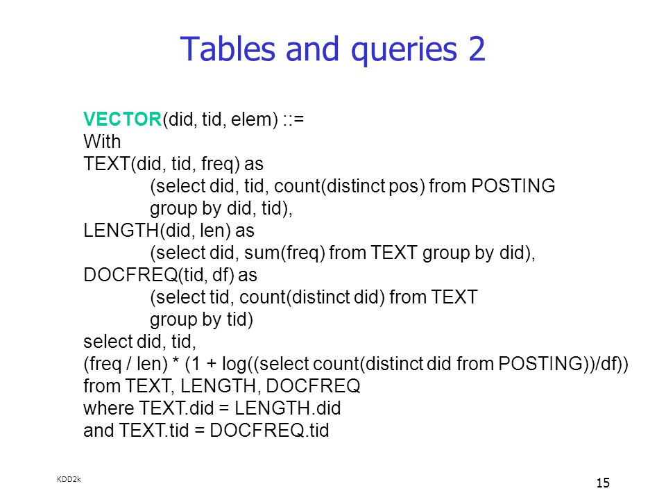 KDD2k 15 Tables and queries 2 VECTOR(did, tid, elem) ::= With TEXT(did, tid, freq) as (select did, tid, count(distinct pos) from POSTING group by did, tid), LENGTH(did, len) as (select did, sum(freq) from TEXT group by did), DOCFREQ(tid, df) as (select tid, count(distinct did) from TEXT group by tid) select did, tid, (freq / len) * (1 + log((select count(distinct did from POSTING))/df)) from TEXT, LENGTH, DOCFREQ where TEXT.did = LENGTH.did and TEXT.tid = DOCFREQ.tid