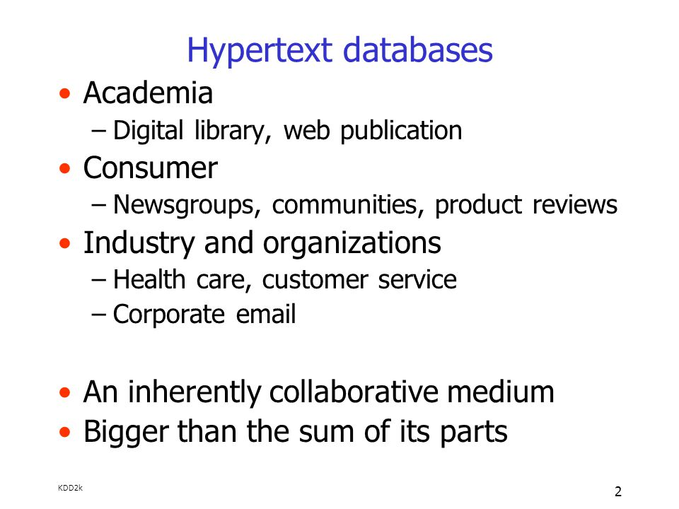 KDD2k 2 Hypertext databases Academia –Digital library, web publication Consumer –Newsgroups, communities, product reviews Industry and organizations –Health care, customer service –Corporate email An inherently collaborative medium Bigger than the sum of its parts