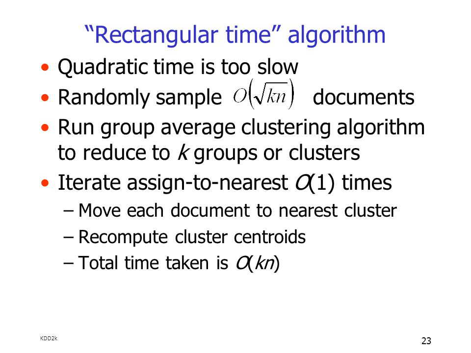 KDD2k 23 Rectangular time algorithm Quadratic time is too slow Randomly sample documents Run group average clustering algorithm to reduce to k groups or clusters Iterate assign-to-nearest O(1) times –Move each document to nearest cluster –Recompute cluster centroids –Total time taken is O(kn)