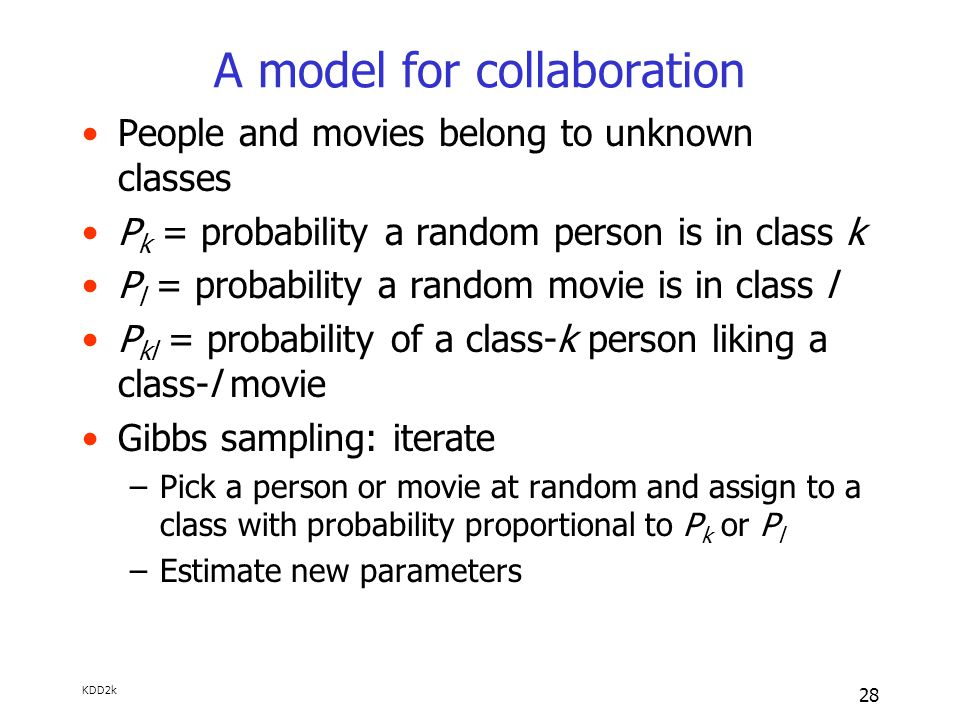 KDD2k 28 A model for collaboration People and movies belong to unknown classes P k = probability a random person is in class k P l = probability a random movie is in class l P kl = probability of a class-k person liking a class-l movie Gibbs sampling: iterate –Pick a person or movie at random and assign to a class with probability proportional to P k or P l –Estimate new parameters